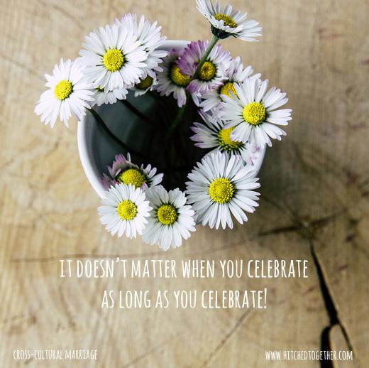 it doesn't matter when you celebrate as long as you celebrate!