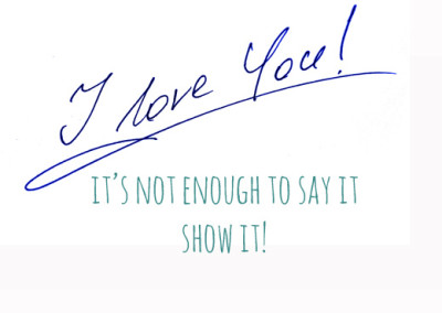 I love you, it's not enough to say it, show it.