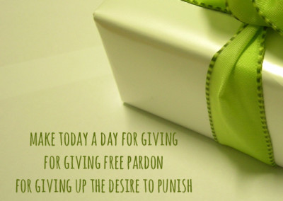 make today a day for giving for giving free pardon for giving up the desire to punish ...'forgiving'