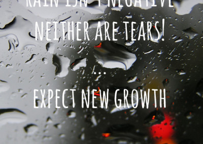 Rain isn't negative, neither are tears. Expect new growth!