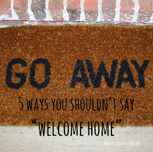 5 ways you shouldn't say, 'welcome home'