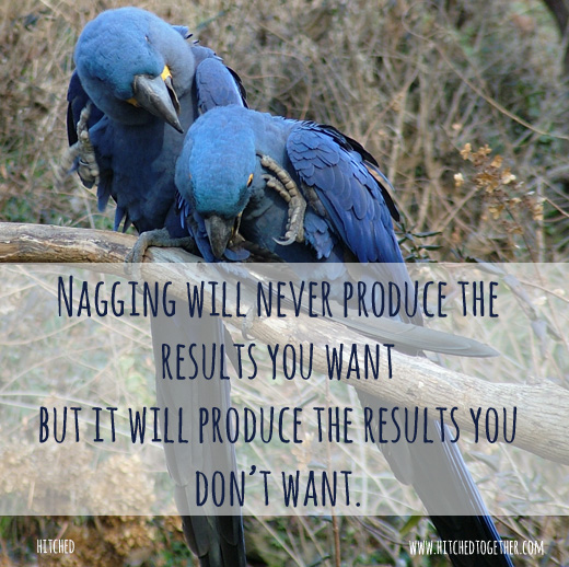 Nagging will never produce the results you want, but it will produce the results you don't want!
