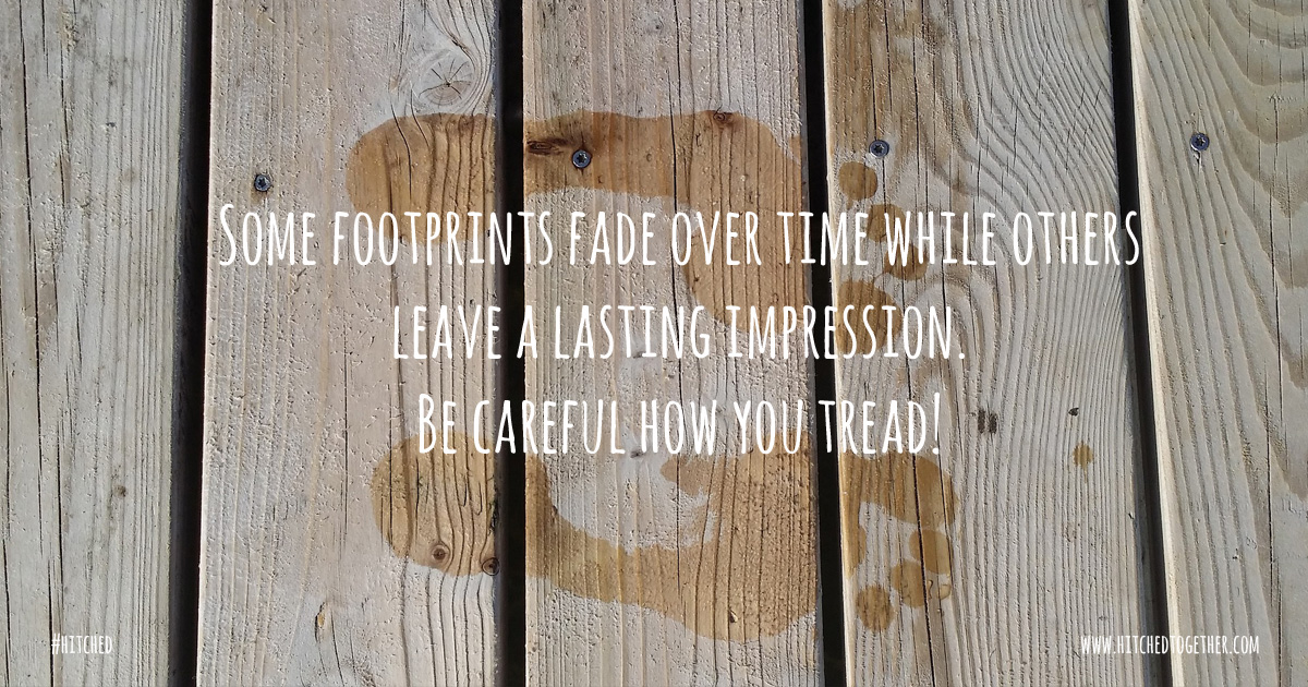 Some footprints fade over time while others leave a lasting impression. Be careful how you tread!